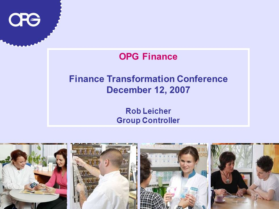 OPG Finance Finance Transformation Conference December 12, 2007 Rob Leicher Group Controller