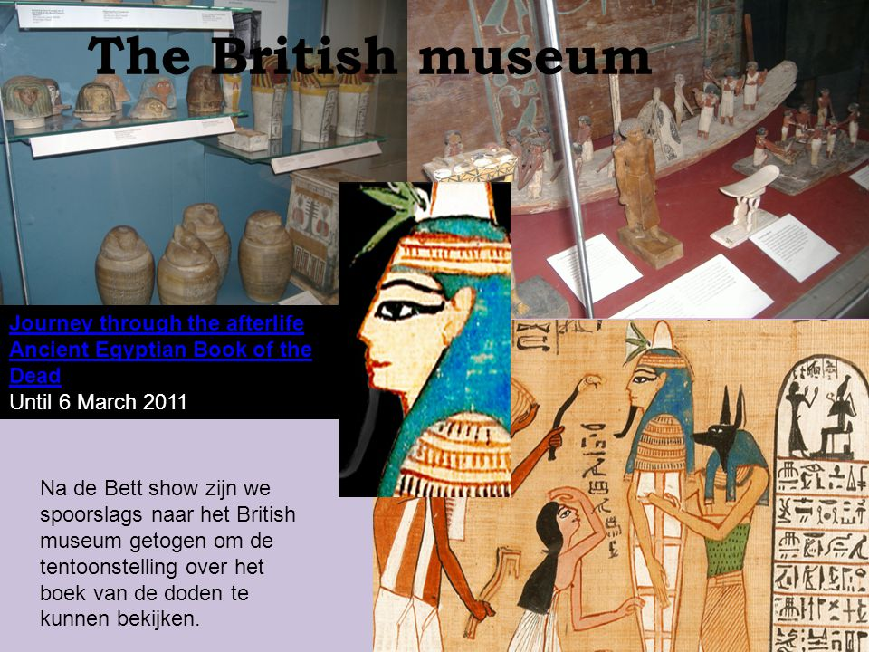 The British museum Journey through the afterlife Ancient Egyptian Book of the Dead. Until 6 March 2011.