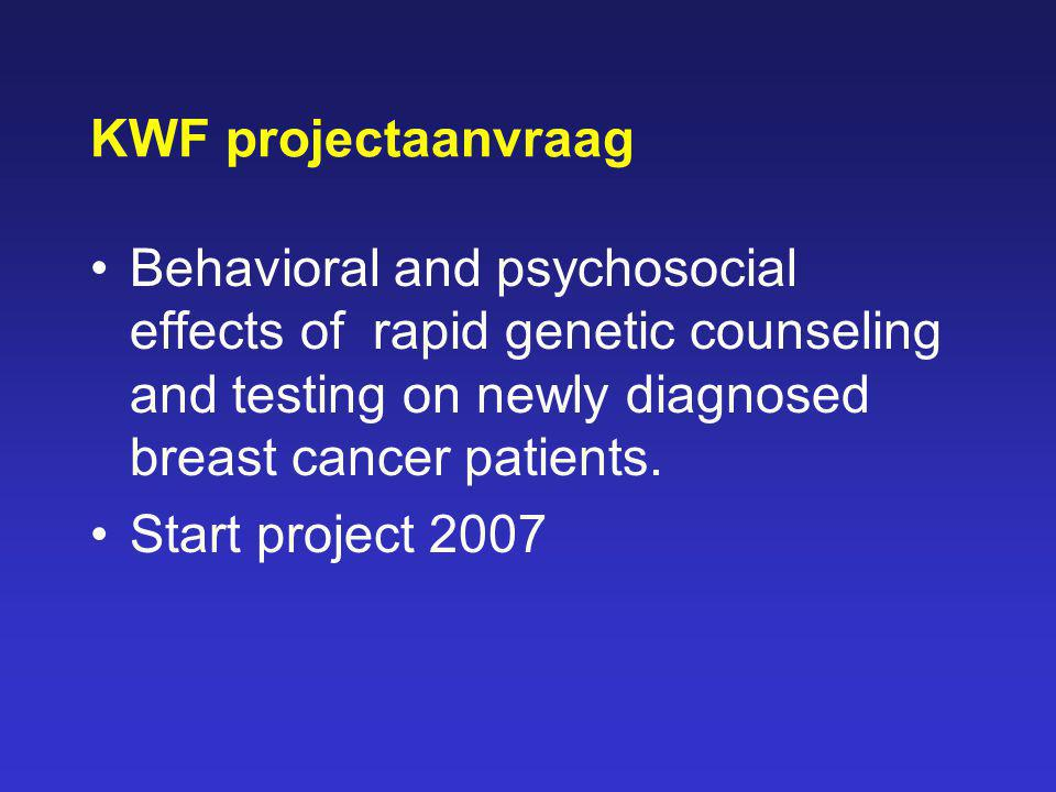 KWF projectaanvraag Behavioral and psychosocial effects of rapid genetic counseling and testing on newly diagnosed breast cancer patients.