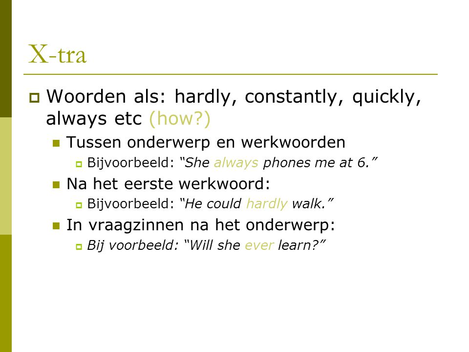 X-tra Woorden als: hardly, constantly, quickly, always etc (how )