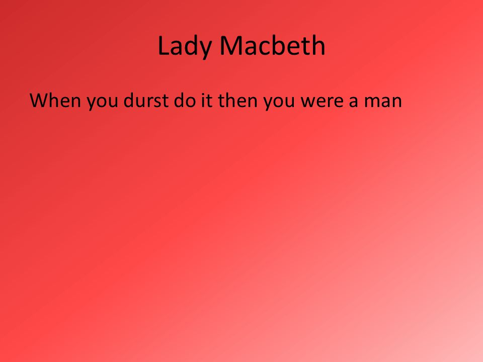 Lady Macbeth When you durst do it then you were a man