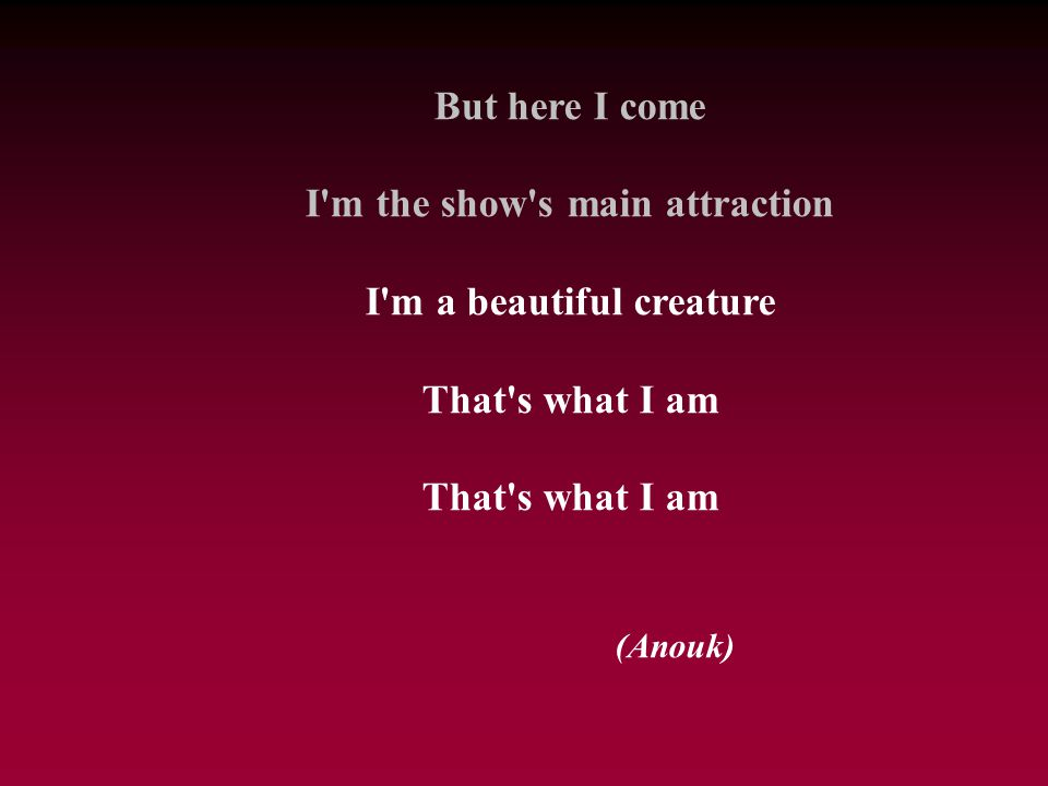 I m the show s main attraction I m a beautiful creature