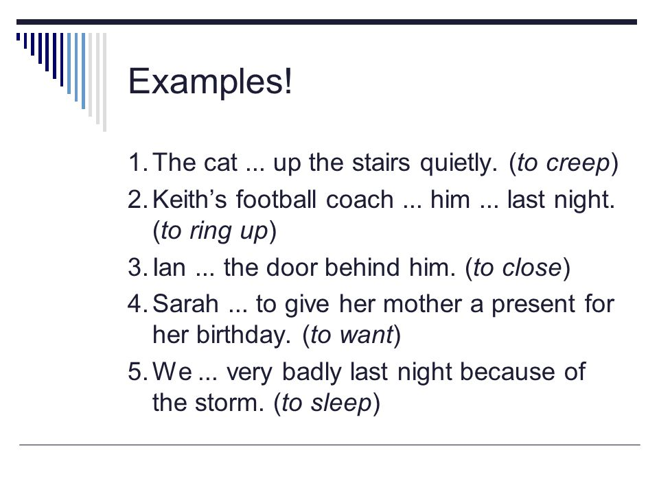 Examples! 1. The cat ... up the stairs quietly. (to creep)