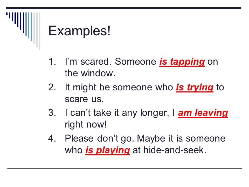 Examples! 1. I'm scared. Someone is tapping on the window.