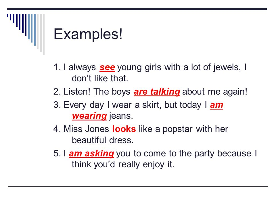 Examples! 1. I always see young girls with a lot of jewels, I don't like that. 2. Listen! The boys are talking about me again!