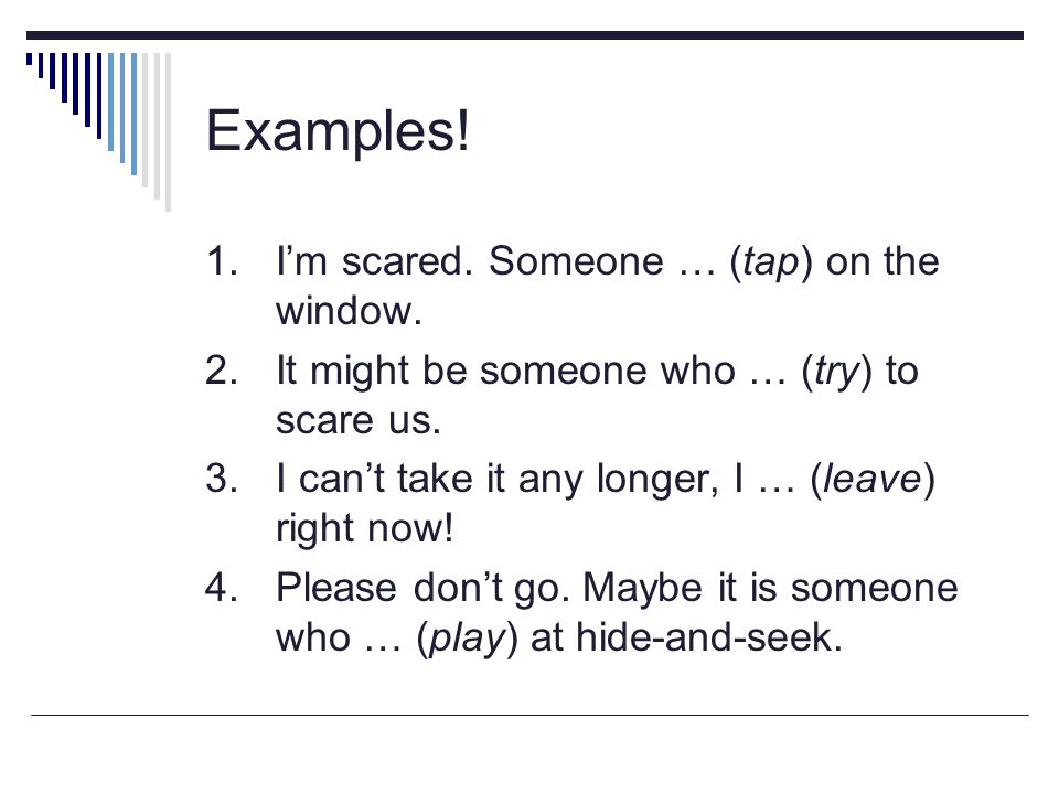 Examples! 1. I'm scared. Someone … (tap) on the window.