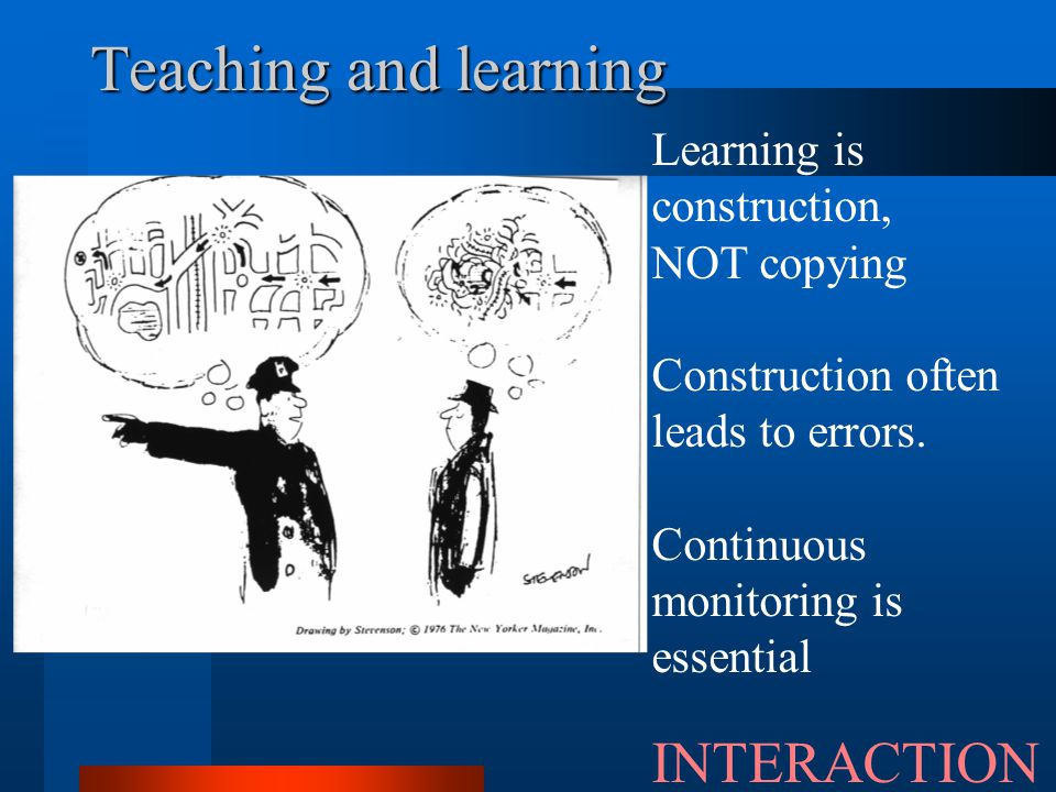 Teaching and learning INTERACTION Learning is construction,