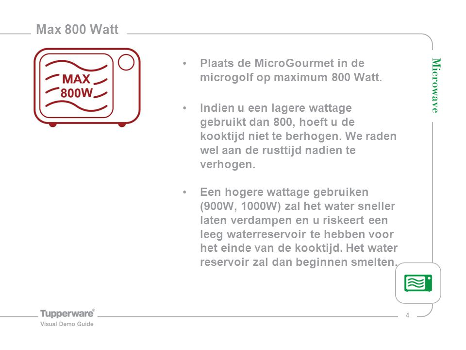 Max 800 Watt Plaats de MicroGourmet in de microgolf op maximum 800 Watt.