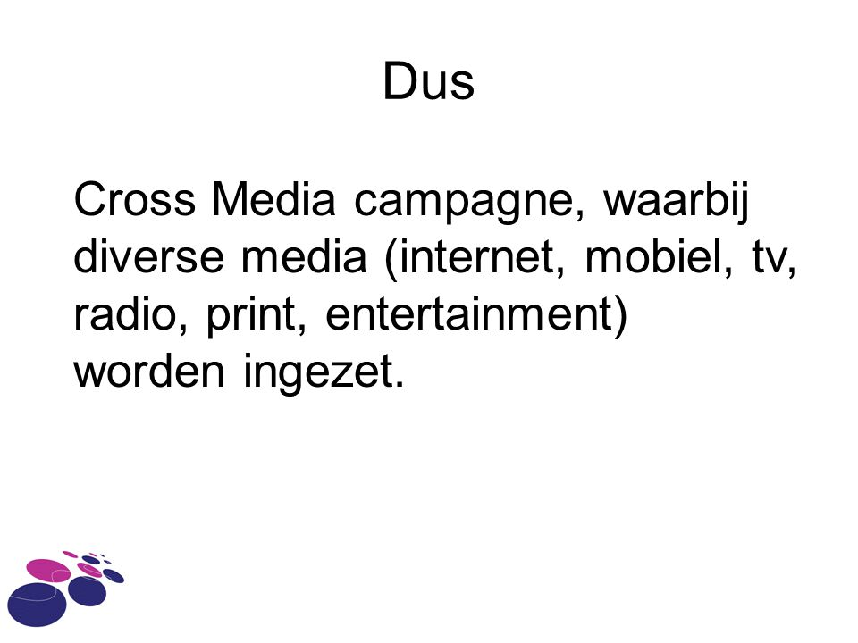 Dus Cross Media campagne, waarbij diverse media (internet, mobiel, tv, radio, print, entertainment) worden ingezet.