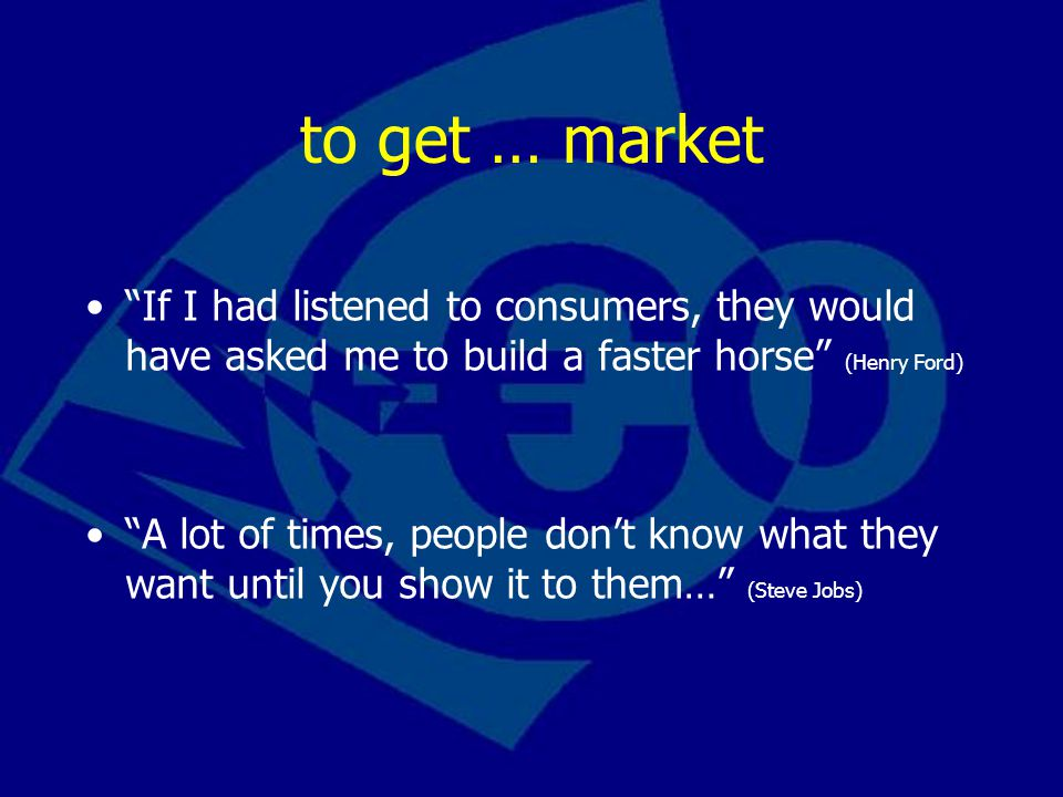 to get … market If I had listened to consumers, they would have asked me to build a faster horse (Henry Ford)
