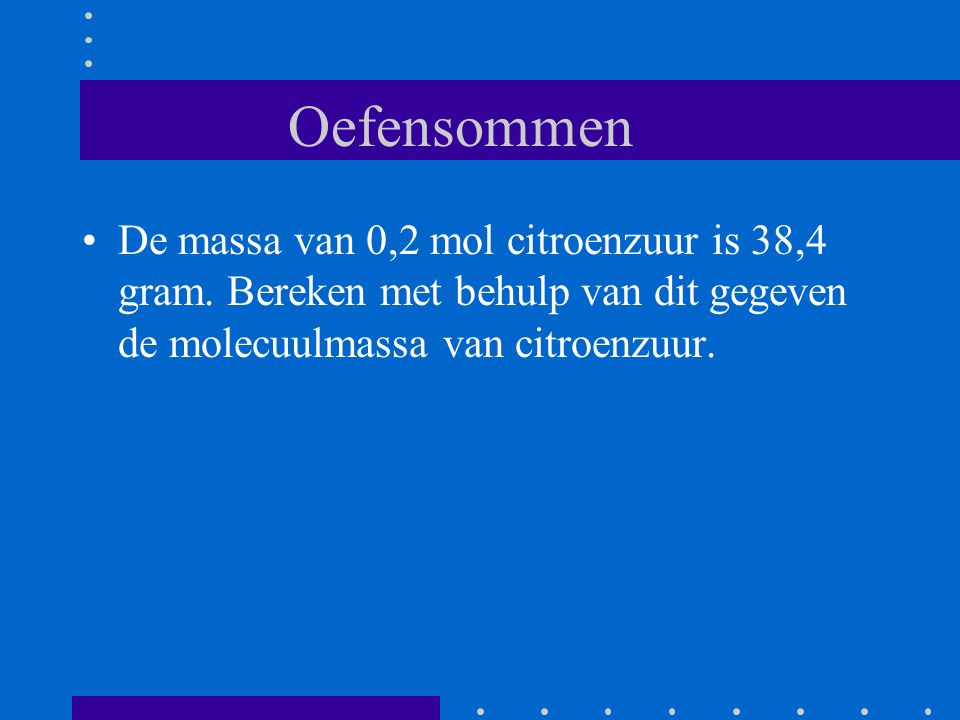 Oefensommen De massa van 0,2 mol citroenzuur is 38,4 gram.