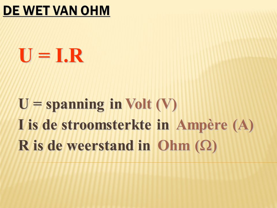 I is de stroomsterkte in Ampère (A) R is de weerstand in Ohm ()