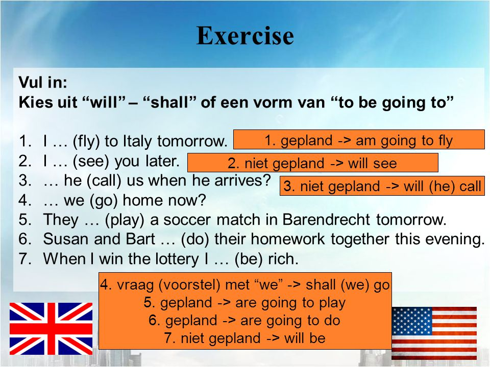 Exercise Vul in: Kies uit will – shall of een vorm van to be going to I … (fly) to Italy tomorrow.