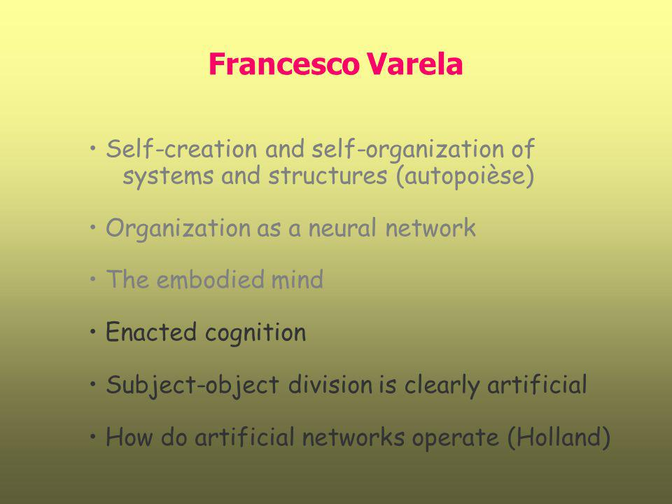 Francesco Varela Self-creation and self-organization of systems and structures (autopoièse) Organization as a neural network.