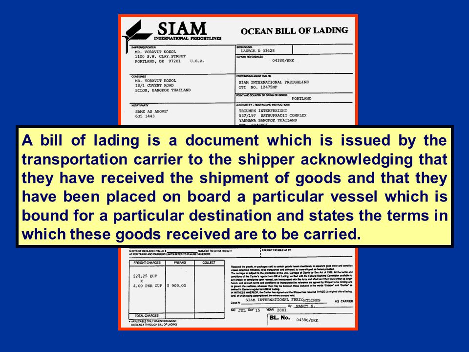 A bill of lading is a document which is issued by the transportation carrier to the shipper acknowledging that they have received the shipment of goods and that they have been placed on board a particular vessel which is bound for a particular destination and states the terms in which these goods received are to be carried.