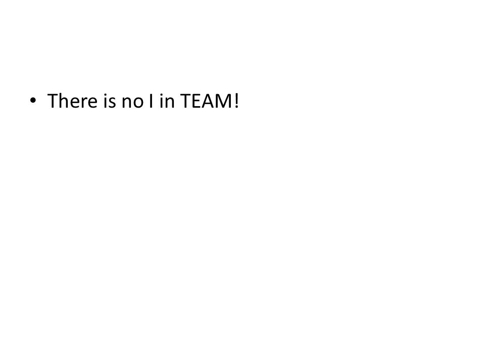 There is no I in TEAM!