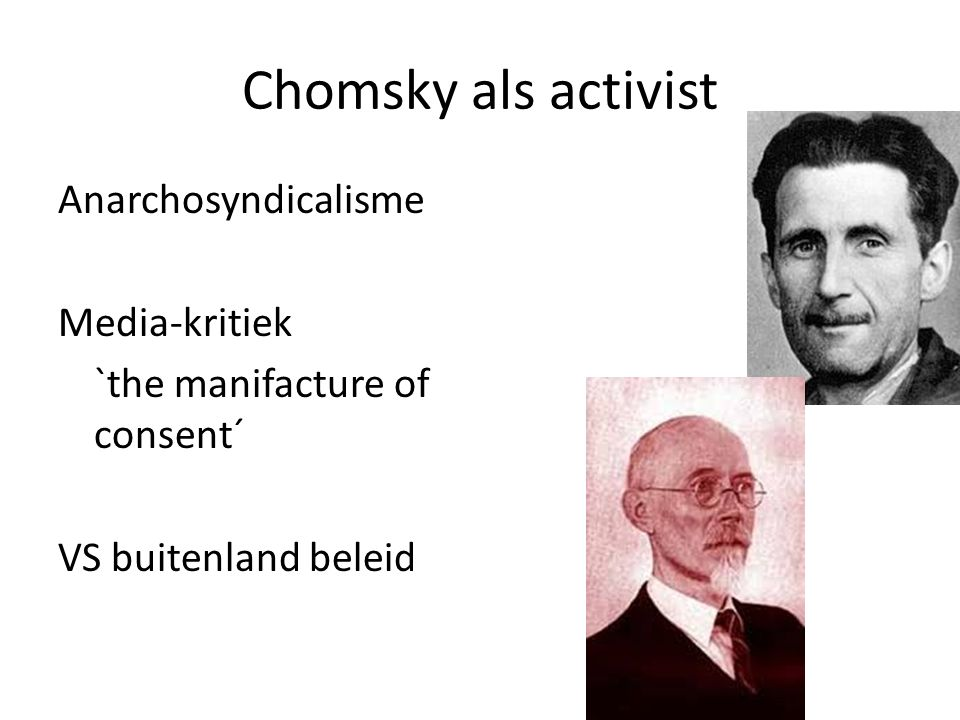 Chomsky als activist Anarchosyndicalisme Media-kritiek `the manifacture of consent´ VS buitenland beleid